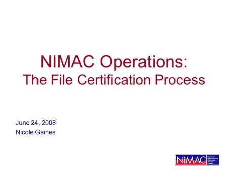 NIMAC Operations: The File Certification Process June 24, 2008 Nicole Gaines.