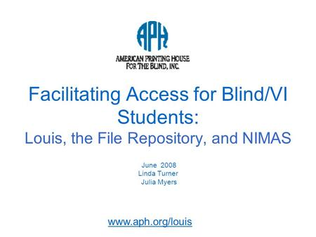 Www.aph.org/louis Facilitating Access for Blind/VI Students: Louis, the File Repository, and NIMAS June 2008 Linda Turner Julia Myers.