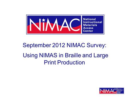 September 2012 NIMAC Survey: Using NIMAS in Braille and Large Print Production.