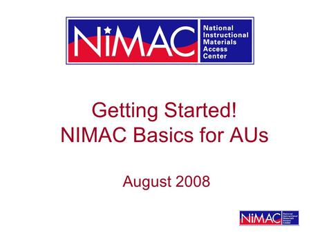 Getting Started! NIMAC Basics for AUs August 2008.