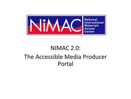 NIMAC 2.0: The Accessible Media Producer Portal NIMAC 2.0 for AMPs.