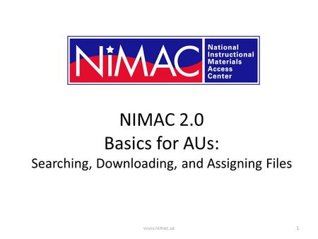 NIMAC 2.0 Basics for AUs: Searching, Downloading, and Assigning Files 1www.nimac.us.