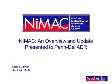 NIMAC: An Overview and Update Presented to Penn-Del AER Nicole Gaines April 24, 2008.