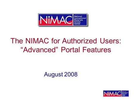 The NIMAC for Authorized Users: Advanced Portal Features August 2008.