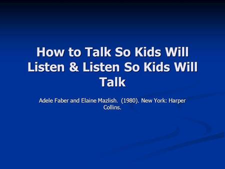 How to Talk So Kids Will Listen & Listen So Kids Will Talk Adele Faber and Elaine Mazlish. (1980). New York: Harper Collins.