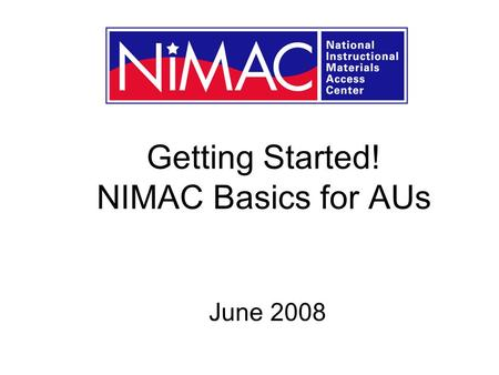 Getting Started! NIMAC Basics for AUs June 2008. What well cover today … A very brief overview of NIMAC An update of NIMAC at 18 months Getting set up.