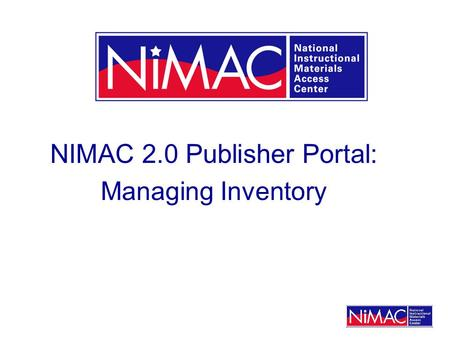 NIMAC 2.0 Publisher Portal: Managing Inventory. What is the Publisher Portal? This portal provides publisher access to the NIMAC system. Publishers who.