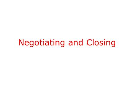 Negotiating and Closing. Negotiating Don t negotiate until you ve created value – a differential competitive advantage. Don t discuss price until you.