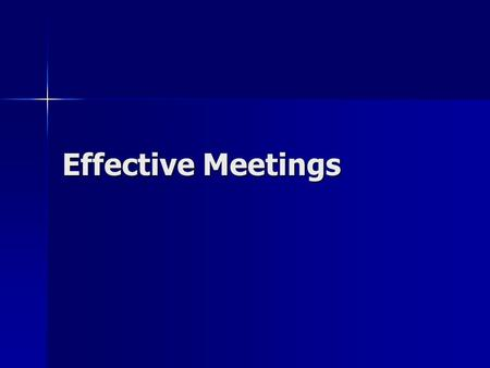 Effective Meetings. Meeting Types Information Giving Information Giving –Supplying information to others or informing them of decisions/actions and the.