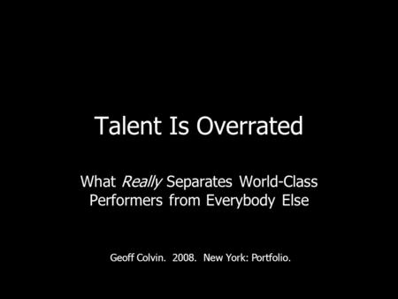 Talent Is Overrated What Really Separates World-Class Performers from Everybody Else Geoff Colvin. 2008. New York: Portfolio.