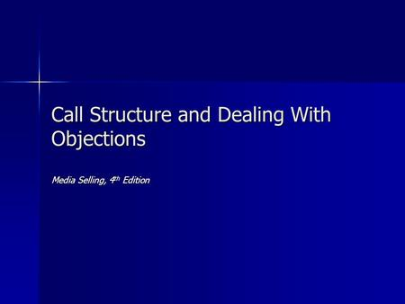 Call Structure and Dealing With Objections Media Selling, 4 th Edition.