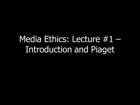 Media Ethics: Lecture #1 – Introduction and Piaget.