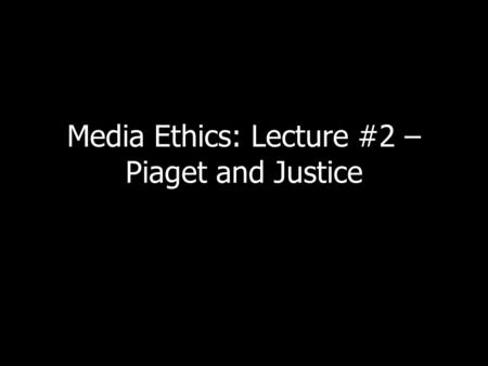 Media Ethics: Lecture #2 – Piaget and Justice. Antigone Remember Antigone? What did she do? Why?