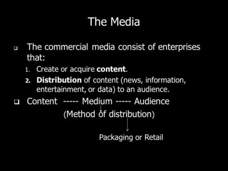 The Media The commercial media consist of enterprises that: 1. Create or acquire content. 2. Distribution of content (news, information, entertainment,