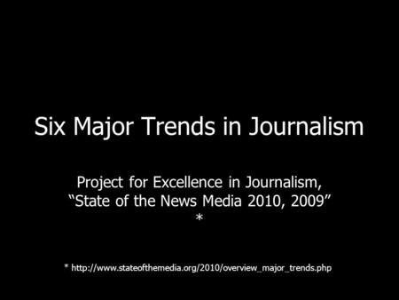 Six Major Trends in Journalism Project for Excellence in Journalism, State of the News Media 2010, 2009 * *