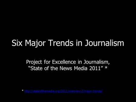 Six Major Trends in Journalism Project for Excellence in Journalism, State of the News Media 2011 * *