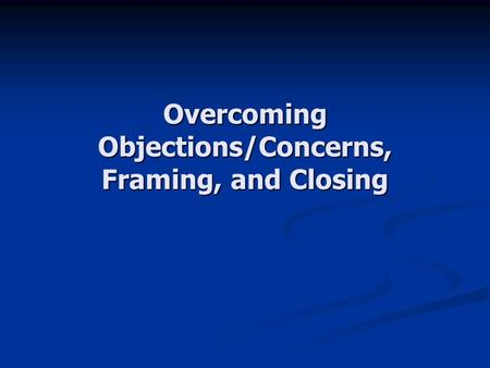 Overcoming Objections/Concerns, Framing, and Closing.