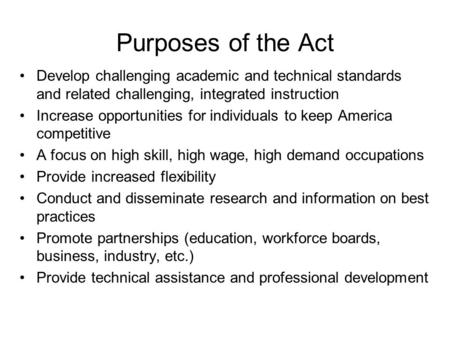Purposes of the Act Develop challenging academic and technical standards and related challenging, integrated instruction Increase opportunities for individuals.