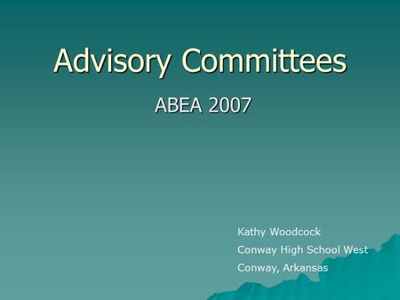 Advisory Committees ABEA 2007 Kathy Woodcock Conway High School West Conway, Arkansas.