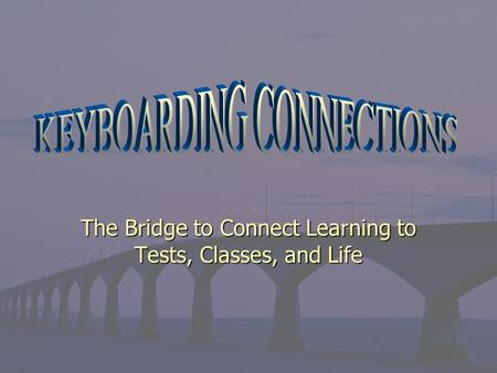 The Bridge to Connect Learning to Tests, Classes, and Life.