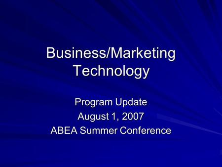 Business/Marketing Technology Program Update August 1, 2007 ABEA Summer Conference.