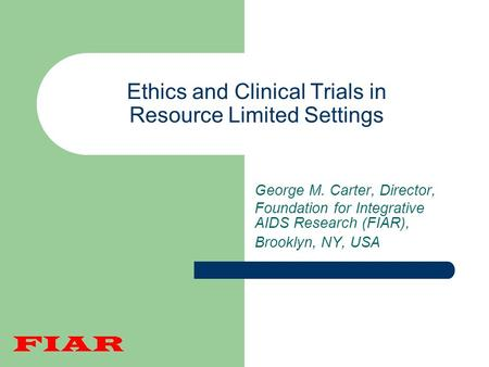 Ethics and Clinical Trials in Resource Limited Settings George M. Carter, Director, Foundation for Integrative AIDS Research (FIAR), Brooklyn, NY, USA.