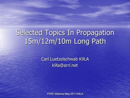 PVRC Webinar May 2011 K9LA Selected Topics In Propagation 15m/12m/10m Long Path Carl Luetzelschwab K9LA