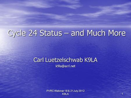 PVRC Webinar 18 & 21July 2012 K9LA Cycle 24 Status – and Much More Carl Luetzelschwab K9LA 1.