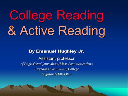 College Reading & Active Reading By Emanuel Hughley Jr. Assistant professor of English and Journalism/Mass Communications Cuyahoga Community College Highland.