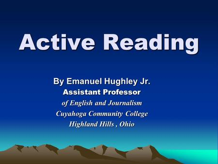 Active Reading By Emanuel Hughley Jr. Assistant Professor of English and Journalism Cuyahoga Community College Highland Hills, Ohio.