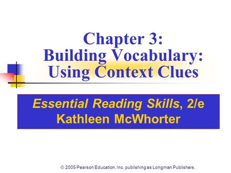 © 2005 Pearson Education, Inc. publishing as Longman Publishers. Chapter 3: Building Vocabulary: Using Context Clues Essential Reading Skills, 2/e Kathleen.
