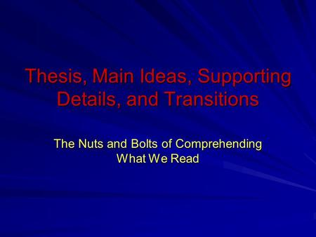 Thesis, Main Ideas, Supporting Details, and Transitions The Nuts and Bolts of Comprehending What We Read.