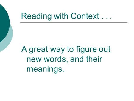 Reading with Context... A great way to figure out new words, and their meanings.