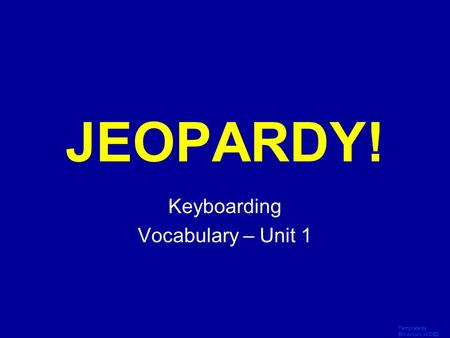 Template by Bill Arcuri, WCSD Click Once to Begin JEOPARDY! Keyboarding Vocabulary – Unit 1.