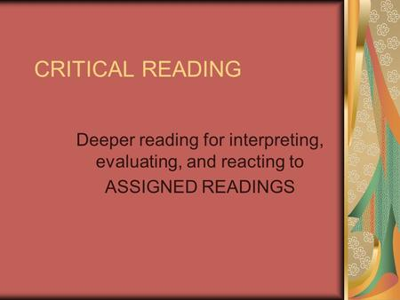 CRITICAL READING Deeper reading for interpreting, evaluating, and reacting to ASSIGNED READINGS.