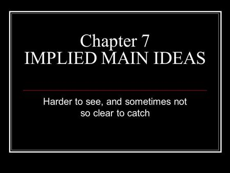 Chapter 7 IMPLIED MAIN IDEAS Harder to see, and sometimes not so clear to catch.