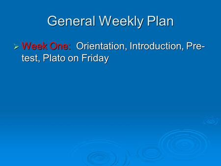 General Weekly Plan Week One: Orientation, Introduction, Pre- test, Plato on Friday Week One: Orientation, Introduction, Pre- test, Plato on Friday.