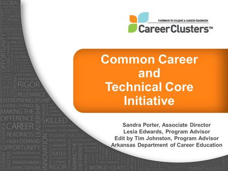 Common Career and Technical Core Initiative Sandra Porter, Associate Director Lesia Edwards, Program Advisor Edit by Tim Johnston, Program Advisor Arkansas.