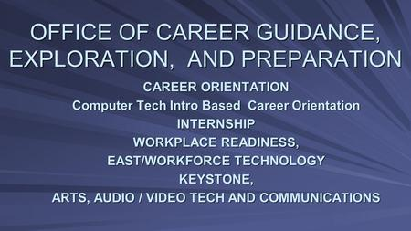 OFFICE OF CAREER GUIDANCE, EXPLORATION, AND PREPARATION CAREER ORIENTATION Computer Tech Intro Based Career Orientation INTERNSHIP WORKPLACE READINESS,