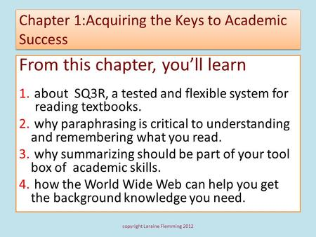 Chapter 1:Acquiring the Keys to Academic Success From this chapter, youll learn 1. about SQ3R, a tested and flexible system for reading textbooks. 2. why.
