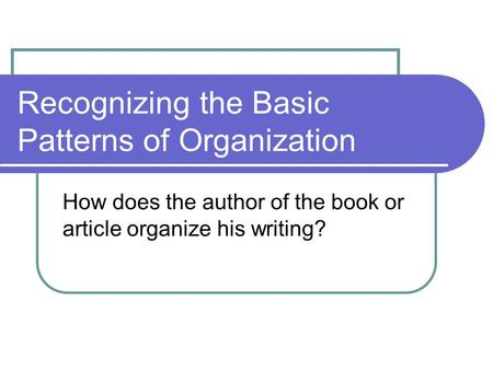 Recognizing the Basic Patterns of Organization How does the author of the book or article organize his writing?