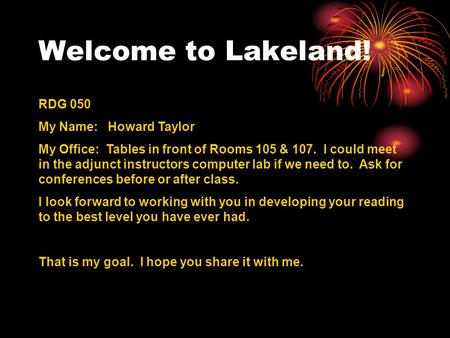 Welcome to Lakeland! RDG 050 My Name: Howard Taylor My Office: Tables in front of Rooms 105 & 107. I could meet in the adjunct instructors computer lab.