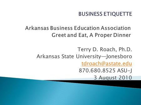 BUSINESS ETIQUETTE Arkansas Business Education Association Greet and Eat, A Proper Dinner Terry D. Roach, Ph.D. Arkansas State UniversityJonesboro