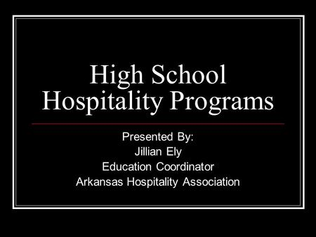 High School Hospitality Programs Presented By: Jillian Ely Education Coordinator Arkansas Hospitality Association.