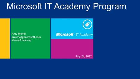 July 24, 2012 Amy Merrill Microsoft Learning Microsoft IT Academy Program.