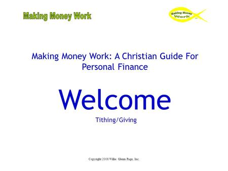Copyright 2008 Willie Glenn Page, Inc. Making Money Work: A Christian Guide For Personal Finance Welcome Tithing/Giving.