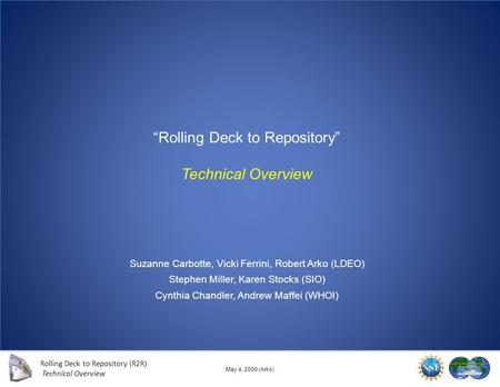 Rolling Deck to Repository (R2R) Technical Overview 1 of 14 May 4, 2009 (Arko) Rolling Deck to Repository Technical Overview Suzanne Carbotte, Vicki Ferrini,