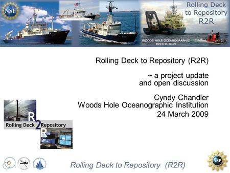 Rolling Deck to Repository Rolling Deck to Repository (R2R) Rolling Deck to Repository (R2R) ~ a project update and open discussion Cyndy Chandler Woods.