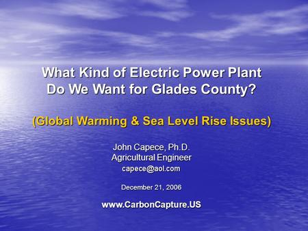 What Kind of Electric Power Plant Do We Want for Glades County? (Global Warming & Sea Level Rise Issues) John Capece, Ph.D. Agricultural Engineer December.