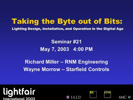 Taking the Byte out of Bits: Lighting Design, Installation, and Operation in the Digital Age Seminar #21 May 7, 2003 4:00 PM Richard Miller – RNM Engineering.